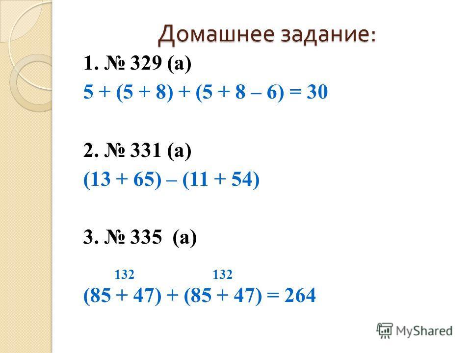 Домашнее задание : 1. 329 (а) 5 + (5 + 8) + (5 + 8 – 6) = 30 2. 331 (а) (13 + 65) – (11 + 54) 3. 335 (а) 132 132 (85 + 47) + (85 + 47) = 264