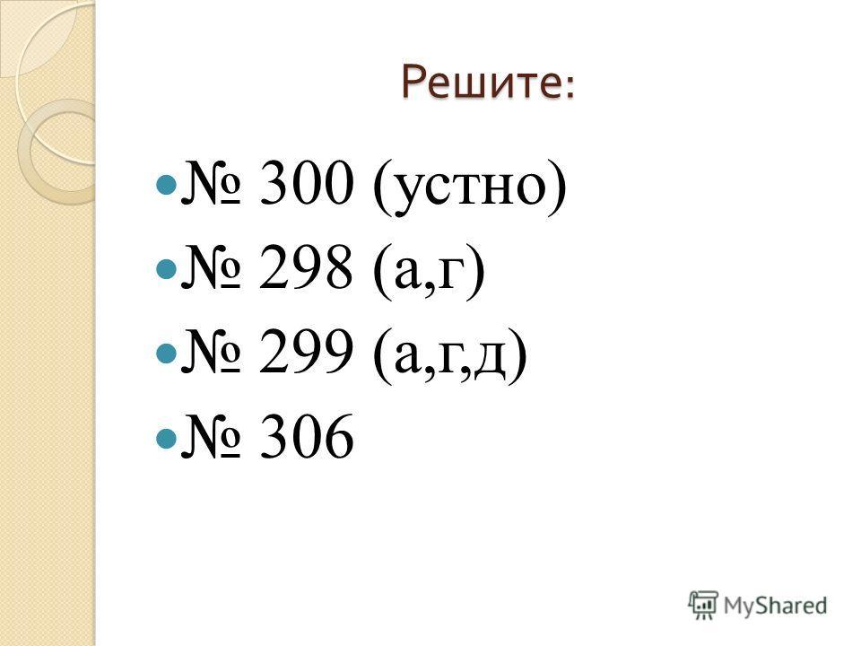 Решите : 300 (устно) 298 (а,г) 299 (а,г,д) 306