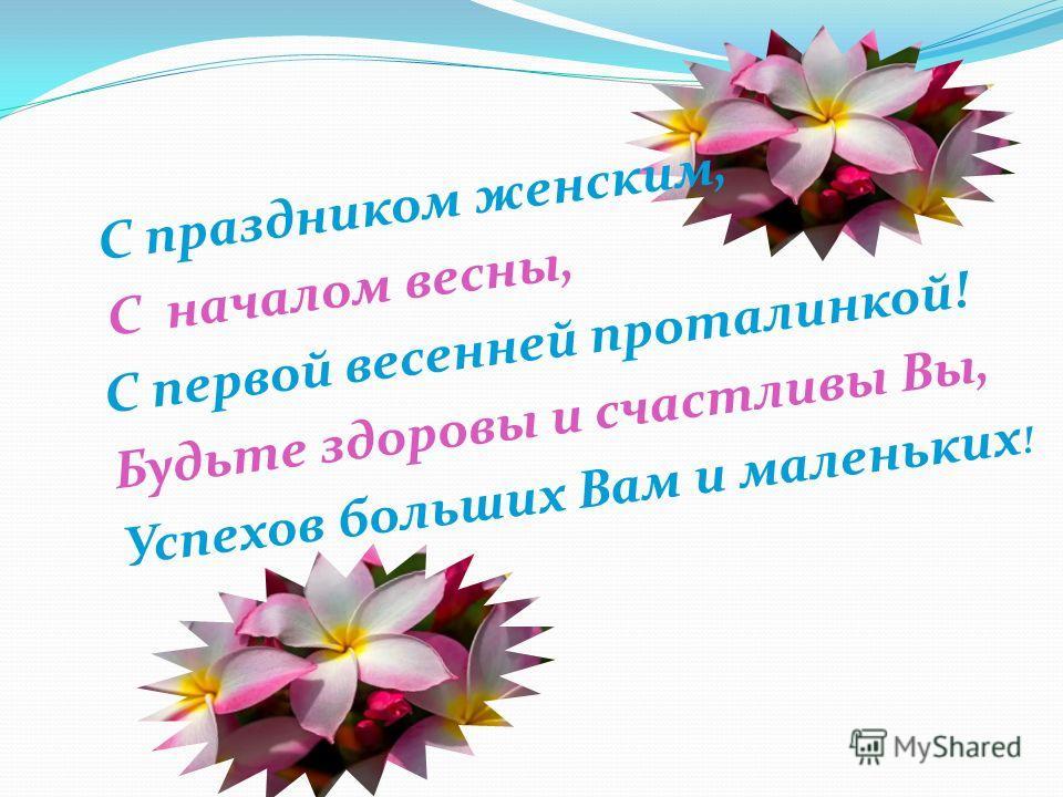 С праздником женским, С началом весны, С первой весенней проталинкой! Будьте здоровы и счастливы Вы, Успехов больших Вам и маленьких !