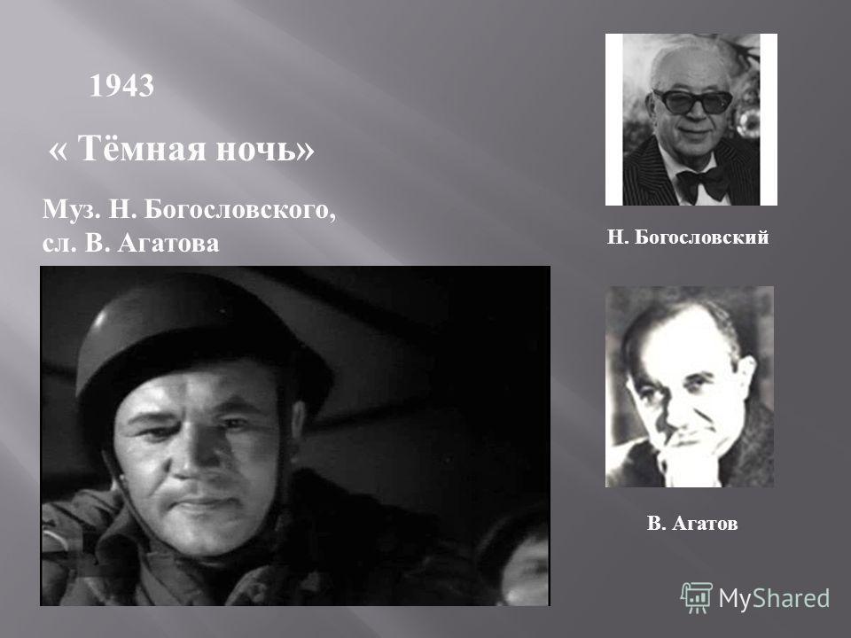 1943 « Тёмная ночь» Муз. Н. Богословского, сл. В. Агатова Н. Богословский В. Агатов