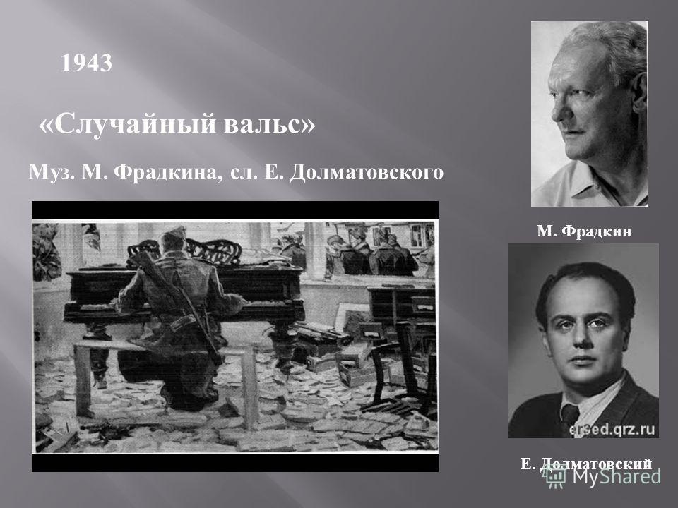 1943 «Случайный вальс» Муз. М. Фрадкина, сл. Е. Долматовского М. Фрадкин Е. Долматовский