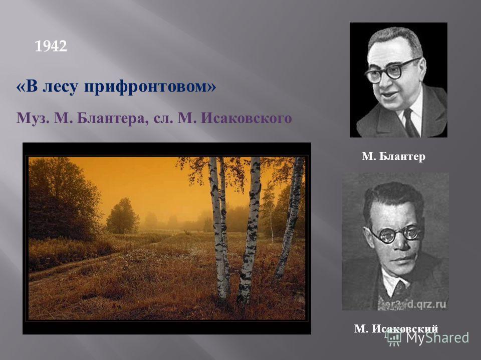 1942 «В лесу прифронтовом» Муз. М. Блантера, сл. М. Исаковского М. Блантер М. Исаковский