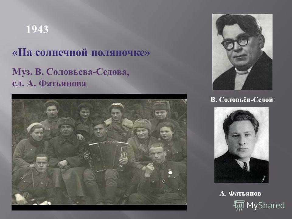 1943 « На солнечной поляночке » Муз. В. Соловьева - Седова, сл. А. Фатьянова В. Соловьёв-Седой А. Фатьянов