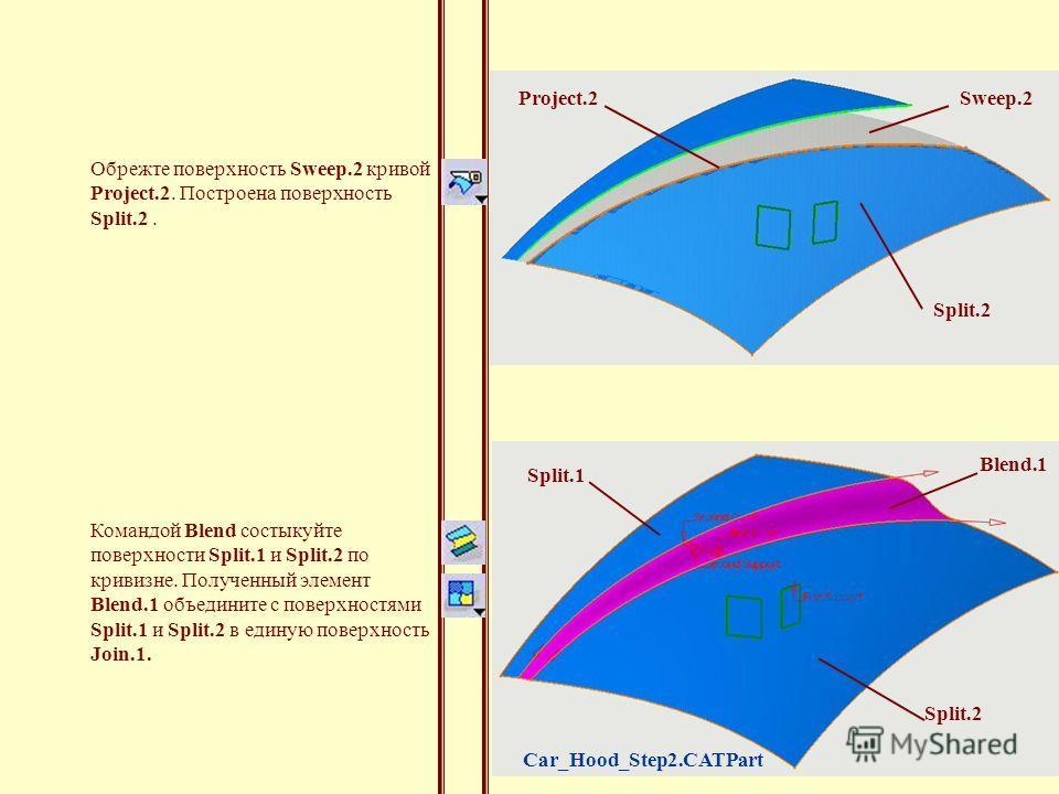 Командой Blend состыкуйте поверхности Split.1 и Split.2 по кривизне. Полученный элемент Blend.1 объедините с поверхностями Split.1 и Split.2 в единую поверхность Join.1. Blend.1 Split.1 Split.2 Sweep.2Project.2 Обрежте поверхность Sweep.2 кривой Proj