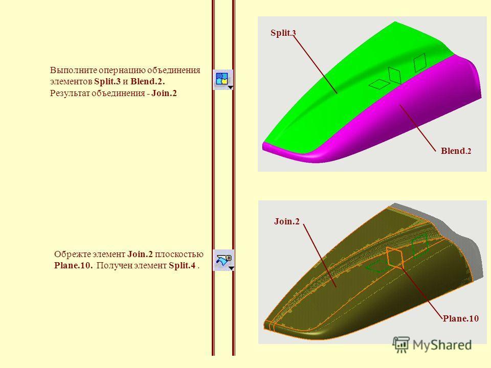 Join.2 Plane.10 Выполните опернацию объединения элементов Split.3 и Blend.2. Результат объединения - Join.2 Обрежте элемент Join.2 плоскостью Plane.10. Получен элемент Split.4. Blend.2 Split.3
