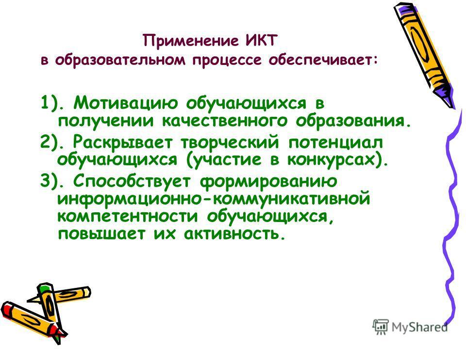 Применение ИКТ в образовательном процессе обеспечивает: 1). Мотивацию обучающихся в получении качественного образования. 2). Раскрывает творческий потенциал обучающихся (участие в конкурсах). 3). Способствует формированию информационно-коммуникативно