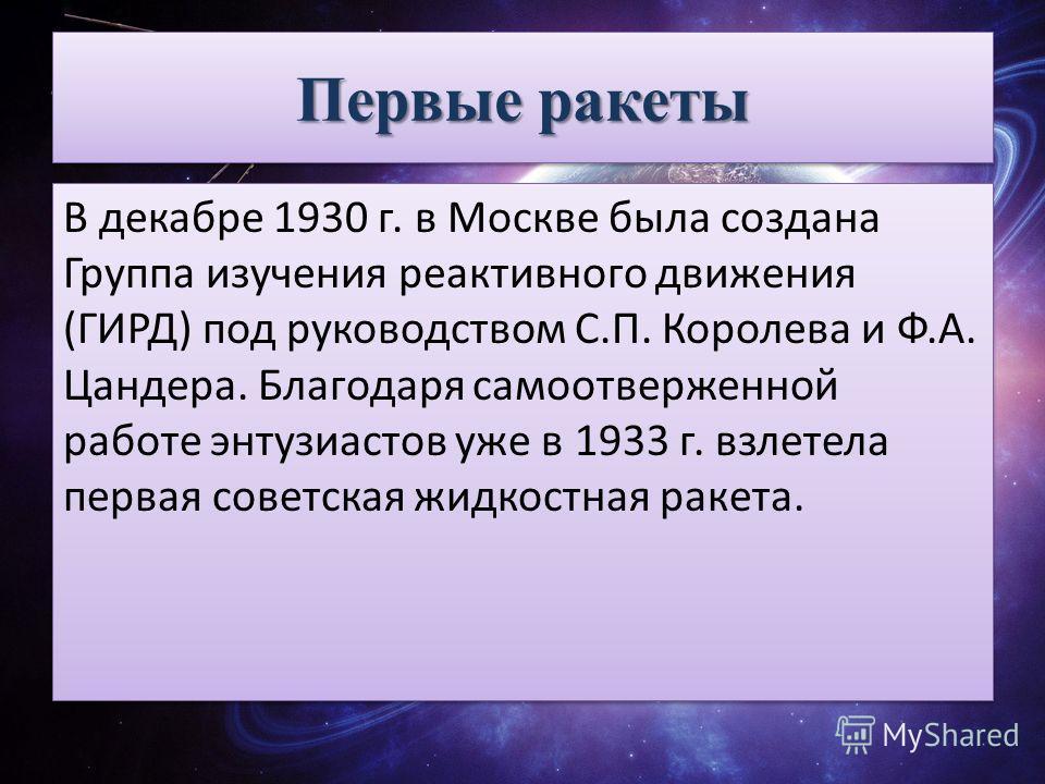 Первые ракеты В декабре 1930 г. в Москве была создана Группа изучения реактивного движения (ГИРД) под руководством С.П. Королева и Ф.А. Цандера. Благодаря самоотверженной работе энтузиастов уже в 1933 г. взлетела первая советская жидкостная ракета.