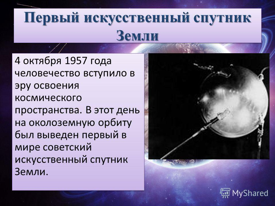 Первый искусственный спутник Земли 4 октября 1957 года человечество вступило в эру освоения космического пространства. В этот день на околоземную орбиту был выведен первый в мире советский искусственный спутник Земли.