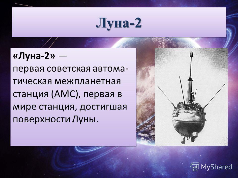 Луна-2Луна-2 «Луна-2» первая советская автома- тическая межпланетная станция (АМС), первая в мире станция, достигшая поверхности Луны.