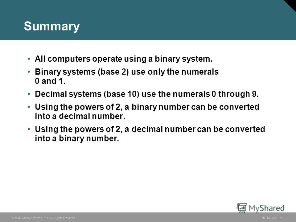 © 2005 Cisco Systems, Inc. All rights reserved.INTRO v2.15-8 Summary All computers operate using a binary system. Binary systems (base 2) use only the numerals 0 and 1. Decimal systems (base 10) use the numerals 0 through 9. Using the powers of 2, a