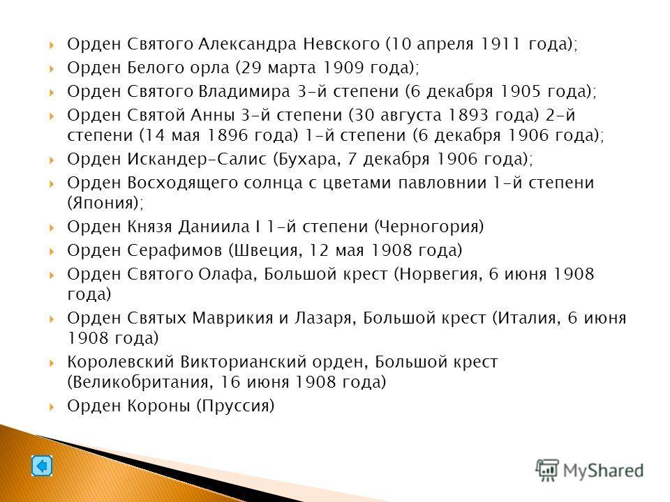 Орден Святого Александра Невского (10 апреля 1911 года); Орден Белого орла (29 марта 1909 года); Орден Святого Владимира 3-й степени (6 декабря 1905 года); Орден Святой Анны 3-й степени (30 августа 1893 года) 2-й степени (14 мая 1896 года) 1-й степен