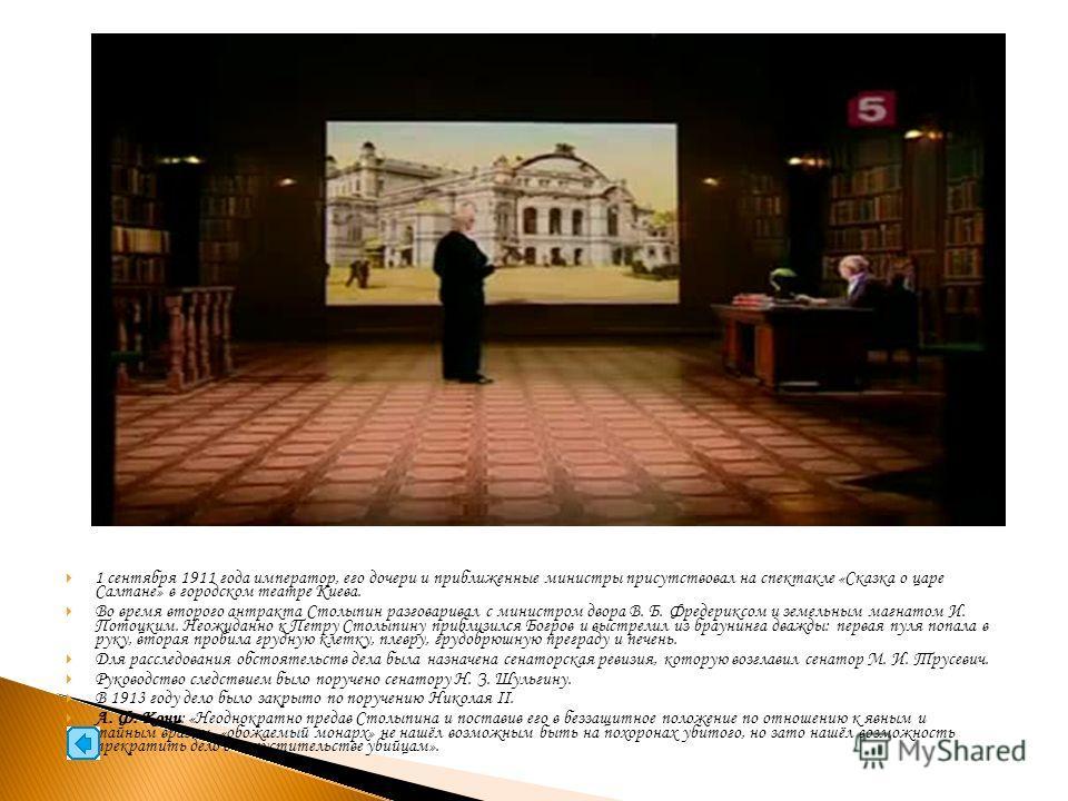 1 сентября 1911 года император, его дочери и приближенные министры присутствовал на спектакле «Сказка о царе Салтане» в городском театре Киева. Во время второго антракта Столыпин разговаривал с министром двора В. Б. Фредериксом и земельным магнатом И