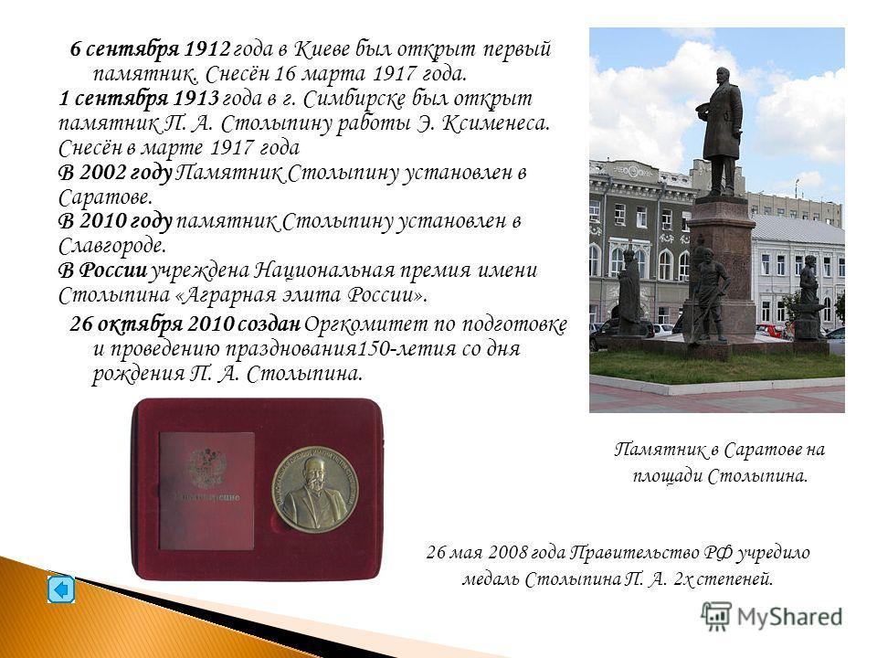 6 сентября 1912 года в Киеве был открыт первый памятник. Снесён 16 марта 1917 года. 1 сентября 1913 года в г. Симбирске был открыт памятник П. А. Столыпину работы Э. Ксименеса. Снесён в марте 1917 года В 2002 году Памятник Столыпину установлен в Сара