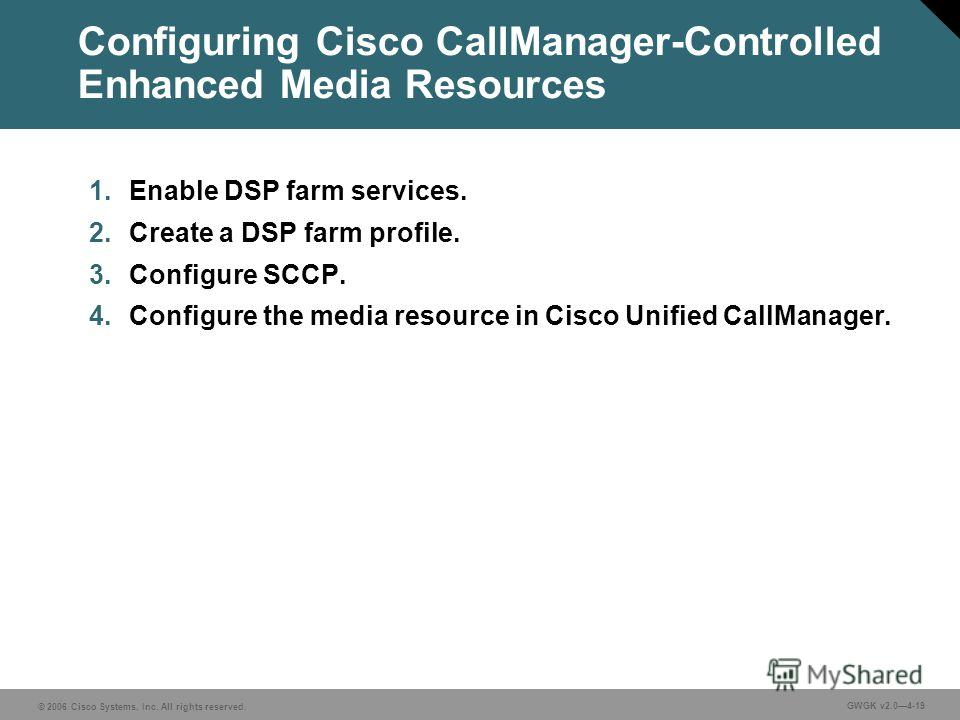 © 2006 Cisco Systems, Inc. All rights reserved. GWGK v2.04-19 Configuring Cisco CallManager-Controlled Enhanced Media Resources 1. Enable DSP farm services. 2. Create a DSP farm profile. 3. Configure SCCP. 4. Configure the media resource in Cisco Uni