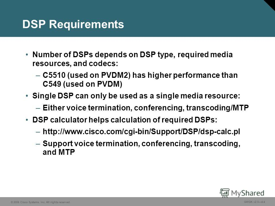 © 2006 Cisco Systems, Inc. All rights reserved. GWGK v2.04-4 DSP Requirements Number of DSPs depends on DSP type, required media resources, and codecs: –C5510 (used on PVDM2) has higher performance than C549 (used on PVDM) Single DSP can only be used