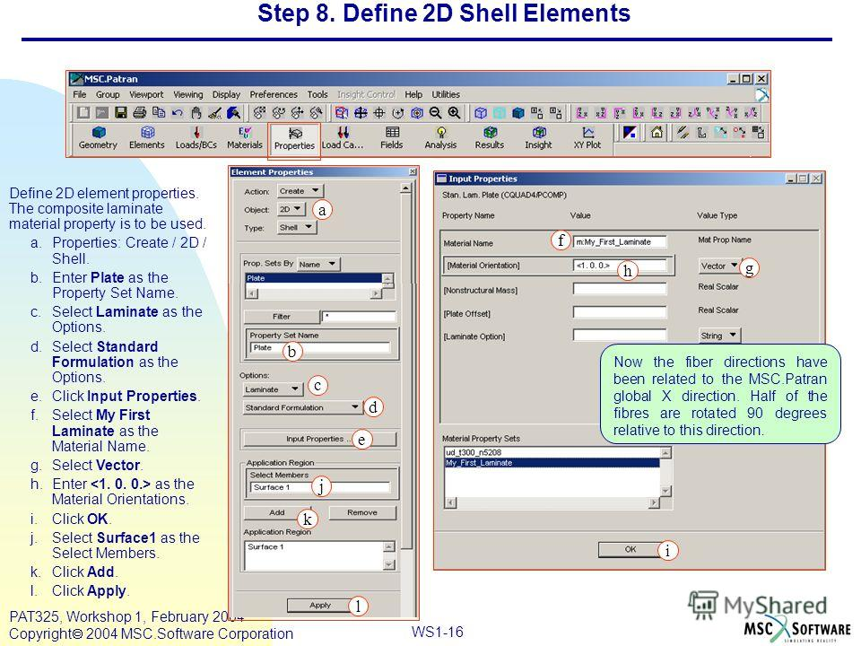 Mar120, Workshop 10, March 2001 WS1-16 PAT325, Workshop 1, February 2004 Copyright 2004 MSC.Software Corporation Step 8. Define 2D Shell Elements Define 2D element properties. The composite laminate material property is to be used. a.Properties: Crea