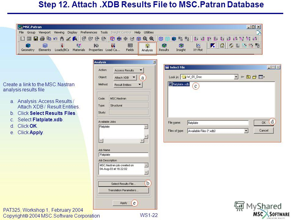 Mar120, Workshop 10, March 2001 WS1-22 PAT325, Workshop 1, February 2004 Copyright 2004 MSC.Software Corporation Step 12. Attach.XDB Results File to MSC.Patran Database Create a link to the MSC.Nastran analysis results file a.Analysis: Access Results