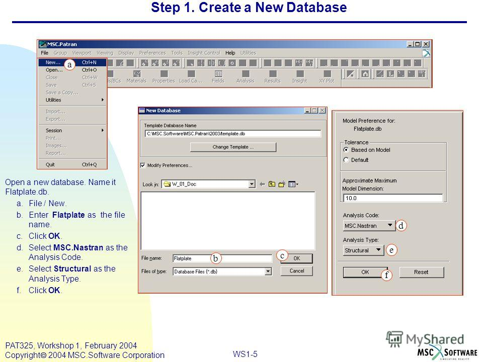 Mar120, Workshop 10, March 2001 WS1-5 PAT325, Workshop 1, February 2004 Copyright 2004 MSC.Software Corporation d e f b c Open a new database. Name it Flatplate.db. a.File / New. b.Enter Flatplate as the file name. c.Click OK. d.Select MSC.Nastran as