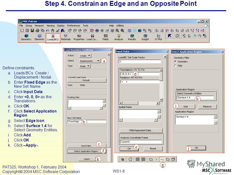 Mar120, Workshop 10, March 2001 WS1-8 PAT325, Workshop 1, February 2004 Copyright 2004 MSC.Software Corporation Step 4. Constrain an Edge and an Opposite Point Define constraints. a.Loads/BCs: Create / Displacement / Nodal. b.Enter Fixed Edge as the