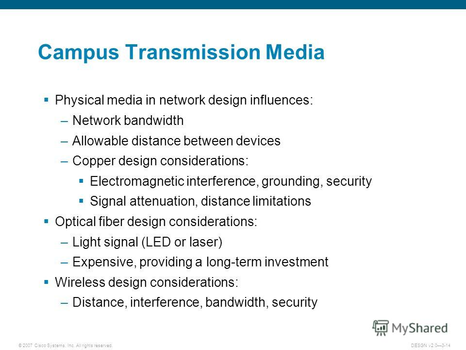 © 2007 Cisco Systems, Inc. All rights reserved.DESGN v2.03-14 Campus Transmission Media Physical media in network design influences: –Network bandwidth –Allowable distance between devices –Copper design considerations: Electromagnetic interference, g