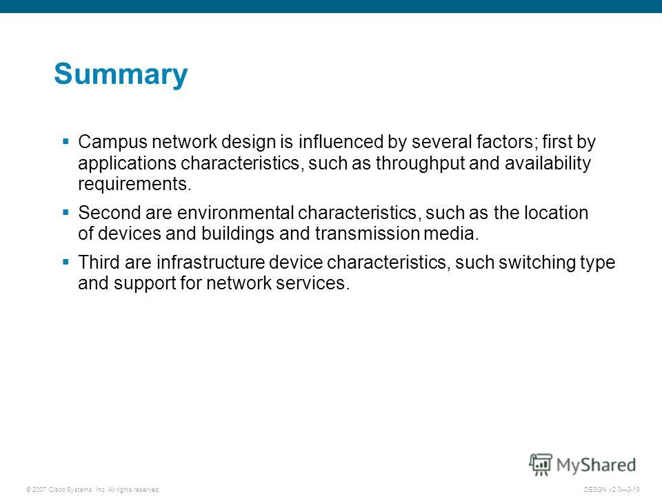 © 2007 Cisco Systems, Inc. All rights reserved.DESGN v2.03-19 Summary Campus network design is influenced by several factors; first by applications characteristics, such as throughput and availability requirements. Second are environmental characteri
