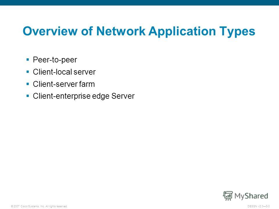 © 2007 Cisco Systems, Inc. All rights reserved.DESGN v2.03-3 Overview of Network Application Types Peer-to-peer Client-local server Client-server farm Client-enterprise edge Server