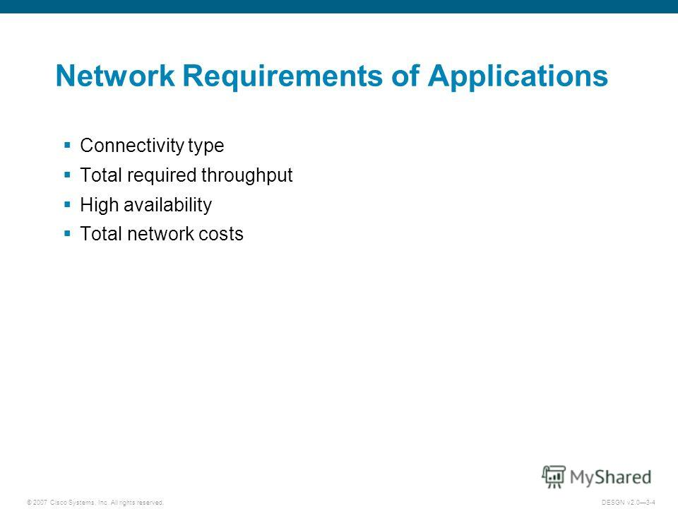 © 2007 Cisco Systems, Inc. All rights reserved.DESGN v2.03-4 Network Requirements of Applications Connectivity type Total required throughput High availability Total network costs