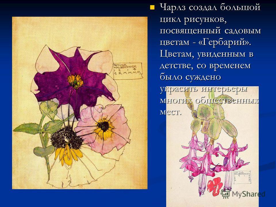 Чарлз создал большой цикл рисунков, посвященный садовым цветам - «Гербарий». Цветам, увиденным в детстве, со временем было суждено украсить интерьеры многих общественных мест. Чарлз создал большой цикл рисунков, посвященный садовым цветам - «Гербарий