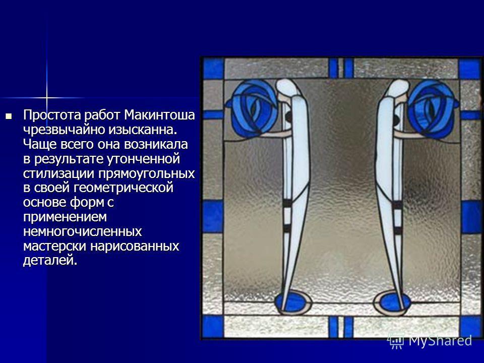 Простота работ Макинтоша чрезвычайно изысканна. Чаще всего она возникала в результате утонченной стилизации прямоугольных в своей геометрической основе форм с применением немногочисленных мастерски нарисованных деталей. Простота работ Макинтоша чрезв