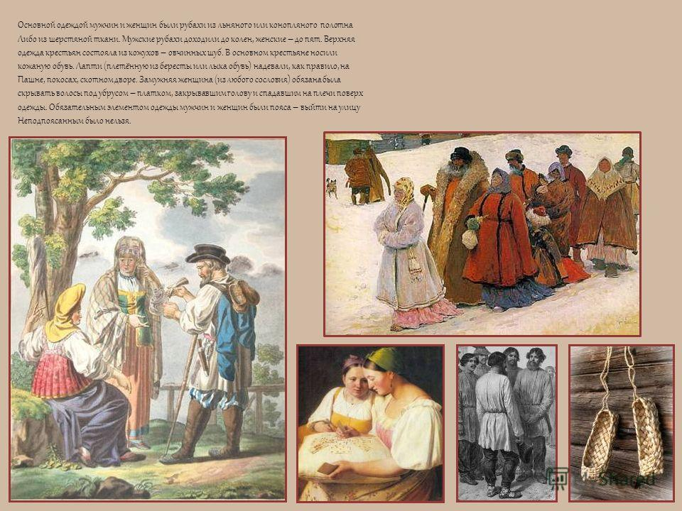 Основной одеждой мужчин и женщин были рубахи из льняного или конопляного полотна Либо из шерстяной ткани. Мужские рубахи доходили до колен, женские – до пят. Верхняя одежда крестьян состояла из кожухов – овчинных шуб. В основном крестьяне носили кожа
