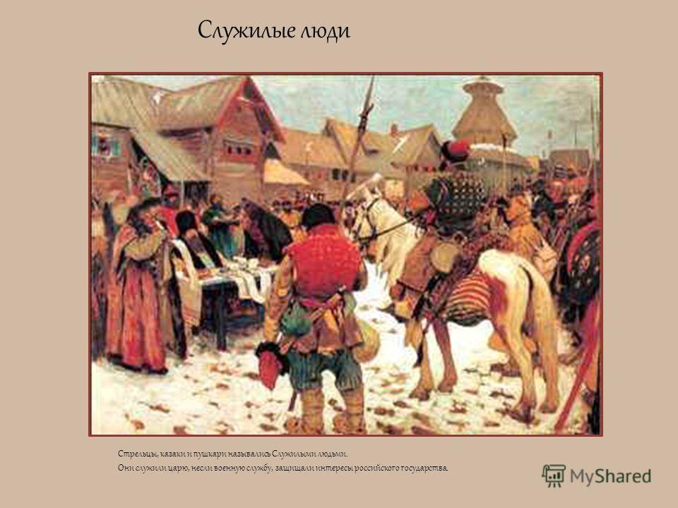 Служилые люди Стрельцы, казаки и пушкари назывались Служилыми людьми. Они служили царю, несли военную службу, защищали интересы российского государства.