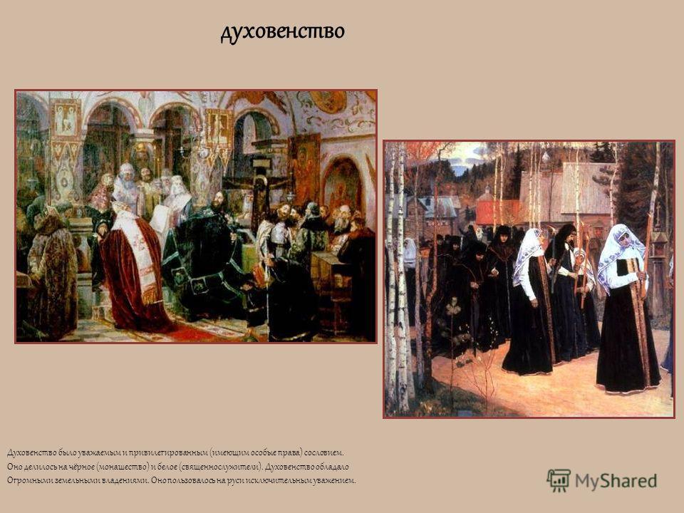 духовенство Духовенство было уважаемым и привилегированным (имеющим особые права) сословием. Оно делилось на чёрное (монашество) и белое (священнослужители). Духовенство обладало Огромными земельными владениями. Оно пользовалось на руси исключительны