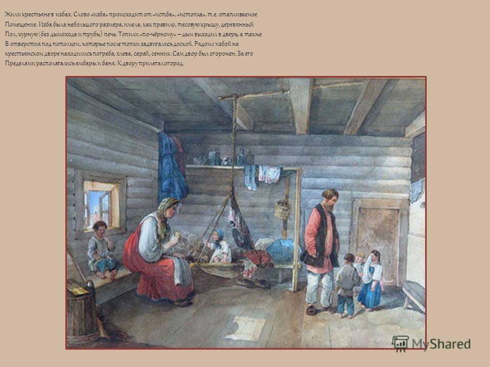 Жили крестьяне в избах. Слово «изба» происходит от «истба», «истопка», т.е. отапливаемое Помещение. Изба была небольшого размера, имела, как правило, тесовую крышу, деревянный Пол, курную (без дымохода и трубы) печь. Топили «по-чёрному» – дым выходил