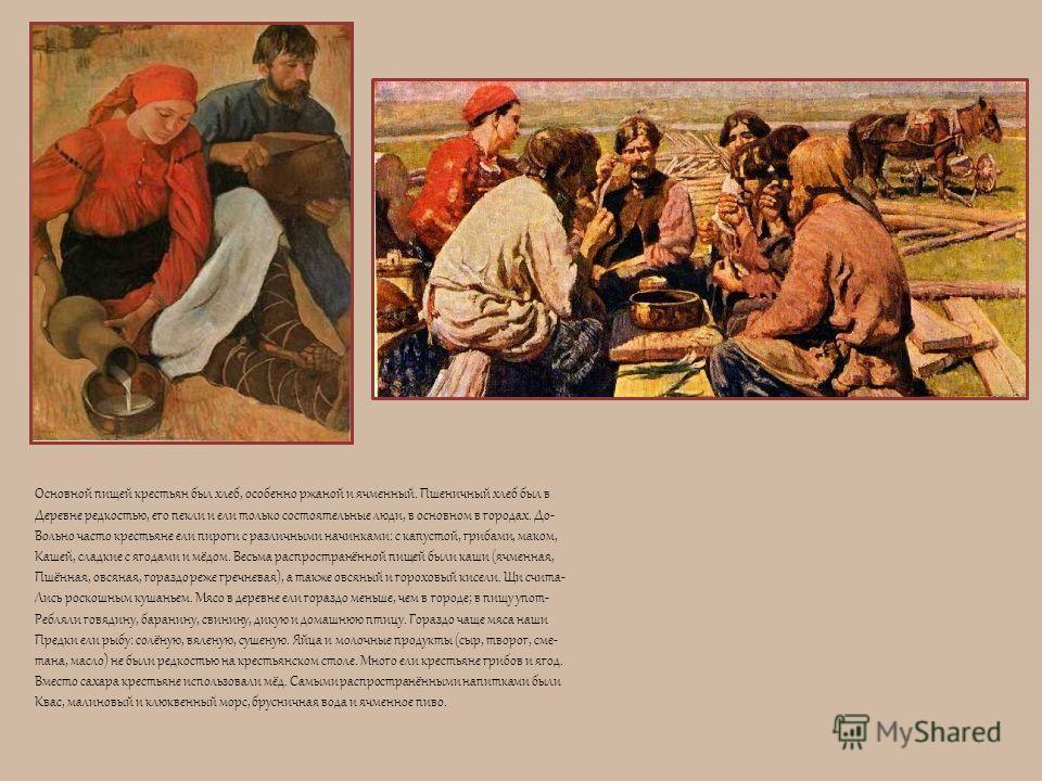 Основной пищей крестьян был хлеб, особенно ржаной и ячменный. Пшеничный хлеб был в Деревне редкостью, его пекли и ели только состоятельные люди, в основном в городах. До- Вольно часто крестьяне ели пироги с различными начинками: с капустой, грибами,