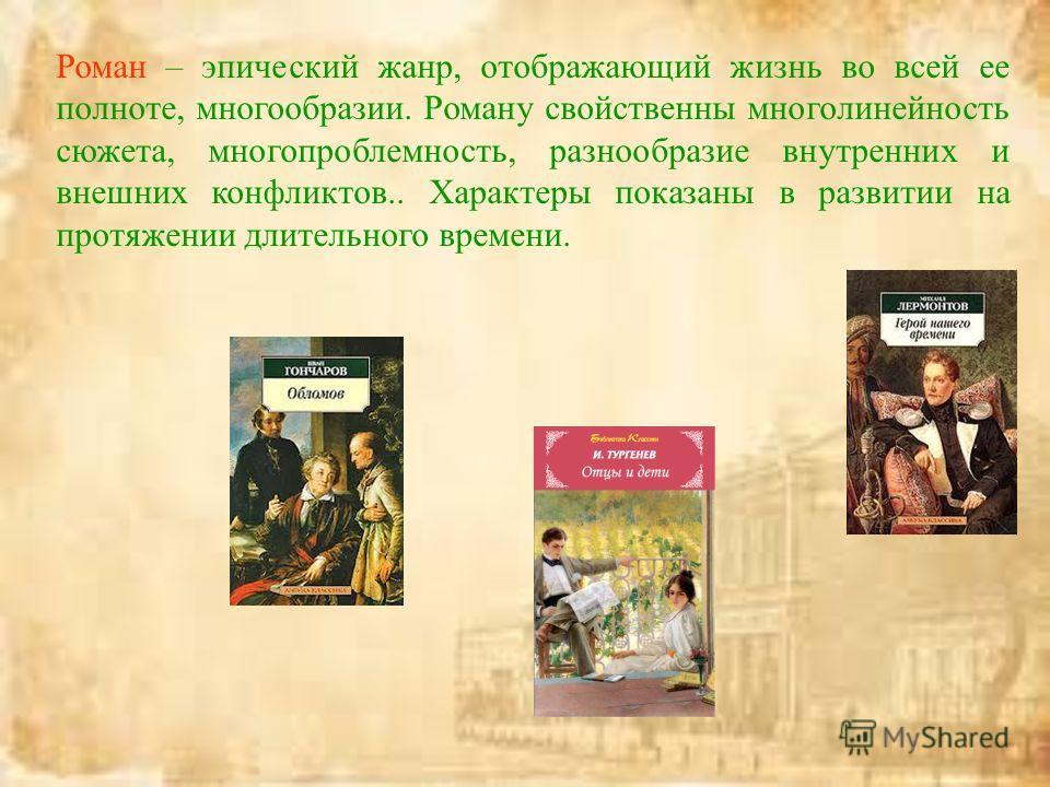 Роман – эпический жанр, отображающий жизнь во всей ее полноте, многообразии. Роману свойственны многолинейность сюжета, многопроблемность, разнообразие внутренних и внешних конфликтов.. Характеры показаны в развитии на протяжении длительного времени.