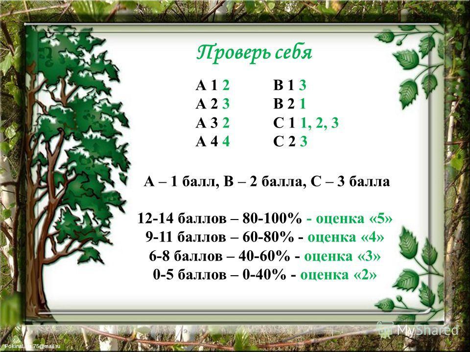 FokinaLida.75@mail.ru Проверь себя А 1 2 А 2 3 А 3 2 А 4 4 А – 1 балл, В – 2 балла, С – 3 балла В 1 3 В 2 1 С 1 1, 2, 3 С 2 3 12-14 баллов – 80-100% - оценка «5» 9-11 баллов – 60-80% - оценка «4» 6-8 баллов – 40-60% - оценка «3» 0-5 баллов – 0-40% -