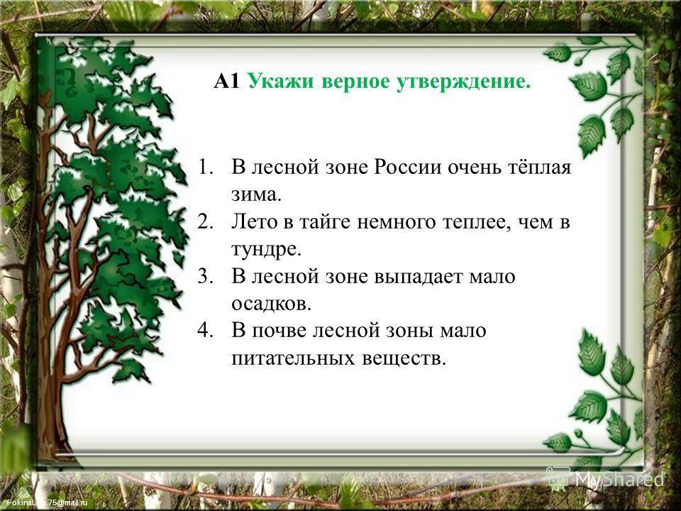 FokinaLida.75@mail.ru А1 Укажи верное утверждение. 1. В лесной зоне России очень тёплая зима. 2. Лето в тайге немного теплее, чем в тундре. 3. В лесной зоне выпадает мало осадков. 4. В почве лесной зоны мало питательных веществ.