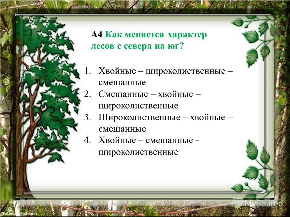 FokinaLida.75@mail.ru А4 Как меняется характер лесов с севера на юг? 1. Хвойные – широколиственные – смешанные 2. Смешанные – хвойные – широколиственные 3. Широколиственные – хвойные – смешанные 4. Хвойные – смешанные - широколиственные