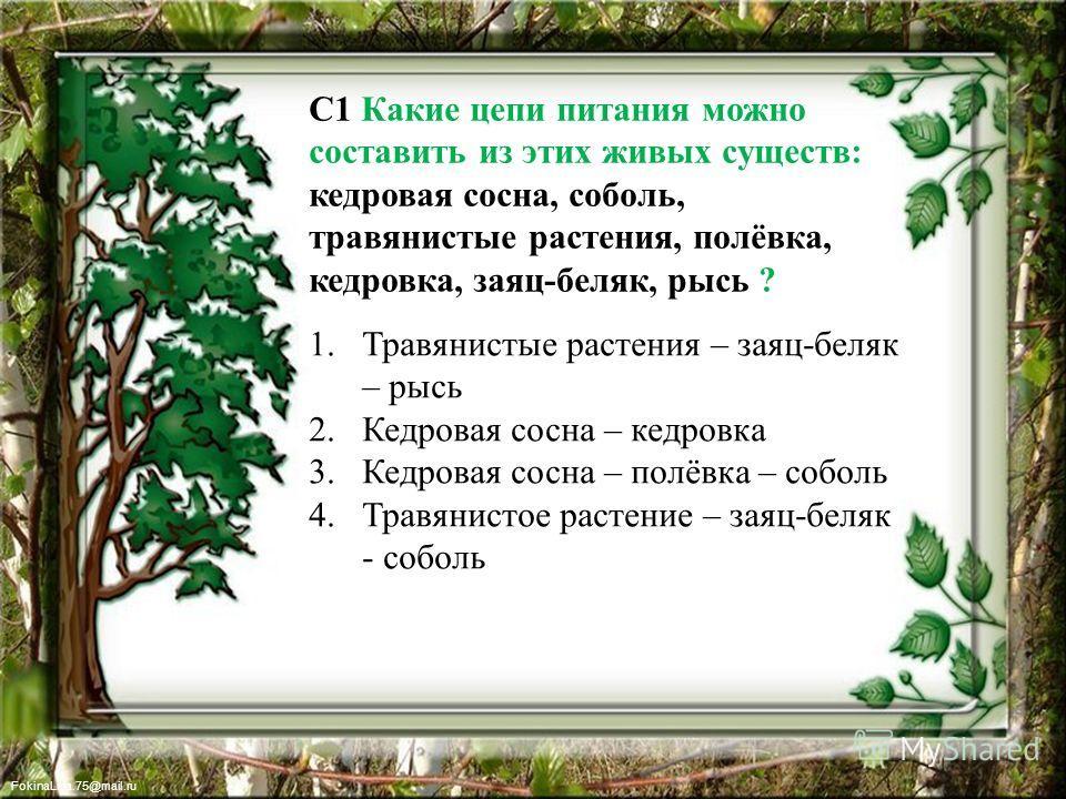FokinaLida.75@mail.ru С1 Какие цепи питания можно составить из этих живых существ: кедровая сосна, соболь, травянистые растения, полёвка, кедровка, заяц-беляк, рысь ? 1. Травянистые растения – заяц-беляк – рысь 2. Кедровая сосна – кедровка 3. Кедрова