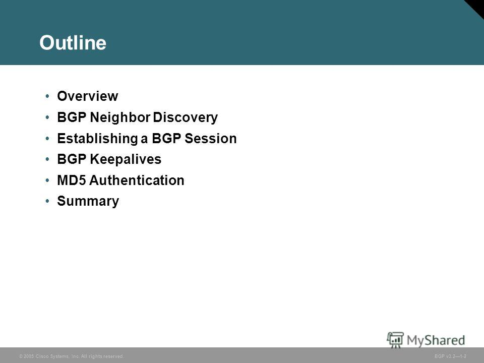 © 2005 Cisco Systems, Inc. All rights reserved. BGP v3.21-2 Outline Overview BGP Neighbor Discovery Establishing a BGP Session BGP Keepalives MD5 Authentication Summary