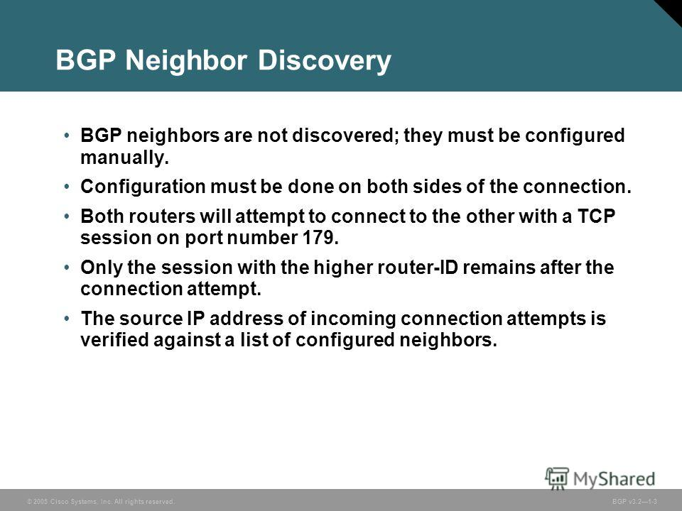 © 2005 Cisco Systems, Inc. All rights reserved. BGP v3.21-3 BGP Neighbor Discovery BGP neighbors are not discovered; they must be configured manually. Configuration must be done on both sides of the connection. Both routers will attempt to connect to
