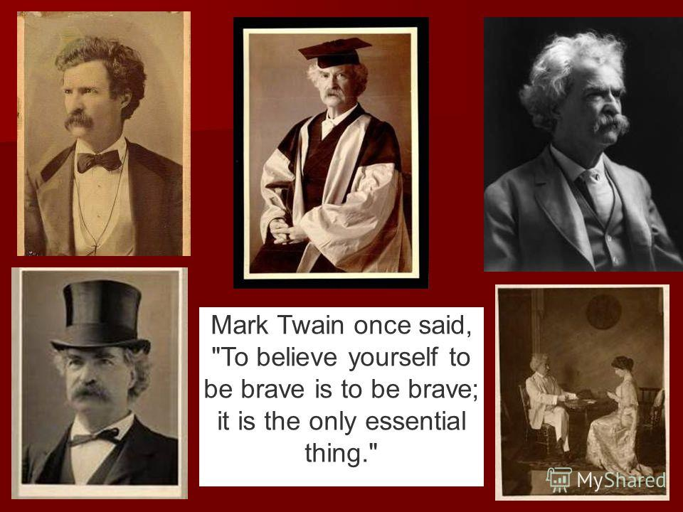 Mark Twain once said, To believe yourself to be brave is to be brave; it is the only essential thing.