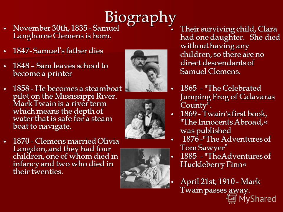 Biography November 30th, 1835 - Samuel Langhorne Clemens is born. November 30th, 1835 - Samuel Langhorne Clemens is born. 1847- Samuel s father dies 1847- Samuel s father dies 1848 – Sam leaves school to become a printer 1848 – Sam leaves school to b