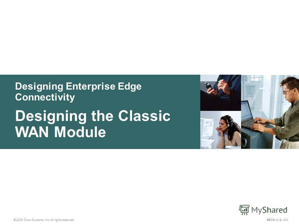 Designing Enterprise Edge Connectivity © 2004 Cisco Systems, Inc. All rights reserved. Designing the Classic WAN Module ARCH v1.23-1