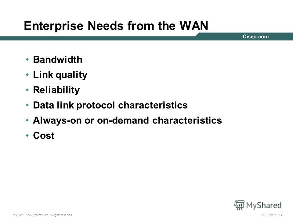 © 2004 Cisco Systems, Inc. All rights reserved. ARCH v1.23-2 Enterprise Needs from the WAN Bandwidth Link quality Reliability Data link protocol characteristics Always-on or on-demand characteristics Cost