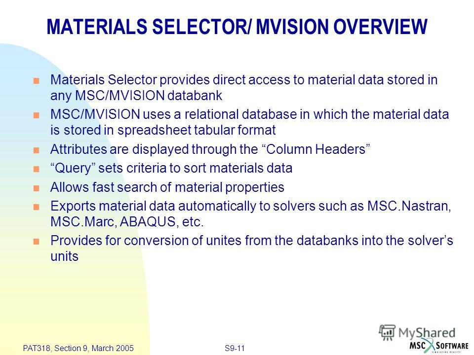S9-11 PAT318, Section 9, March 2005 MATERIALS SELECTOR/ MVISION OVERVIEW Materials Selector provides direct access to material data stored in any MSC/MVISION databank MSC/MVISION uses a relational database in which the material data is stored in spre