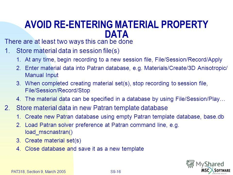 S9-16 PAT318, Section 9, March 2005 AVOID RE-ENTERING MATERIAL PROPERTY DATA There are at least two ways this can be done 1. Store material data in session file(s) 1. At any time, begin recording to a new session file, File/Session/Record/Apply 2. En