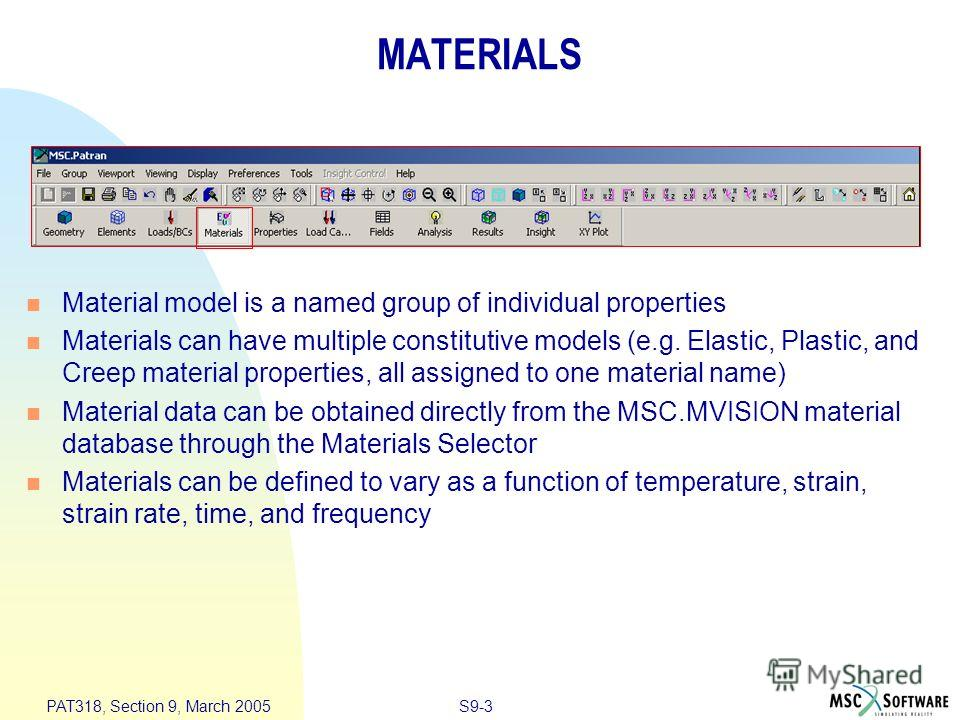 S9-3 PAT318, Section 9, March 2005 MATERIALS Material model is a named group of individual properties Materials can have multiple constitutive models (e.g. Elastic, Plastic, and Creep material properties, all assigned to one material name) Material d