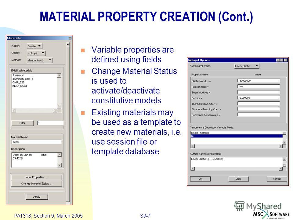 S9-7 PAT318, Section 9, March 2005 MATERIAL PROPERTY CREATION (Cont.) Variable properties are defined using fields Change Material Status is used to activate/deactivate constitutive models Existing materials may be used as a template to create new ma