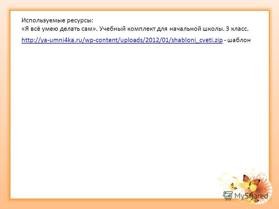 Используемые ресурсы: «Я всё умею делать сам». Учебный комплект для начальной школы. 3 класс. http://ya-umni4ka.ru/wp-content/uploads/2012/01/shabloni_cveti.ziphttp://ya-umni4ka.ru/wp-content/uploads/2012/01/shabloni_cveti.zip - шаблон